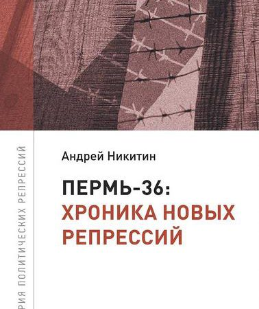 Презентация книги Андрея Никитина «Пермь-36»: хроника новых репрессий»